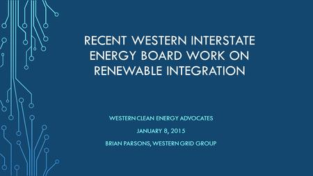 RECENT WESTERN INTERSTATE ENERGY BOARD WORK ON RENEWABLE INTEGRATION WESTERN CLEAN ENERGY ADVOCATES JANUARY 8, 2015 BRIAN PARSONS, WESTERN GRID GROUP.