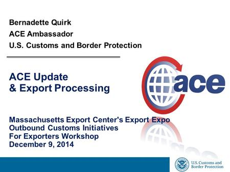 Bernadette Quirk ACE Ambassador U.S. Customs and Border Protection ACE Update & Export Processing Massachusetts Export Center's Export Expo Outbound Customs.