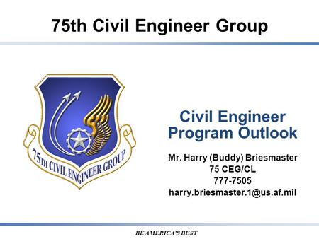 75th Civil Engineer Group BE AMERICA'S BEST Civil Engineer Program Outlook Mr. Harry (Buddy) Briesmaster 75 CEG/CL 777-7505
