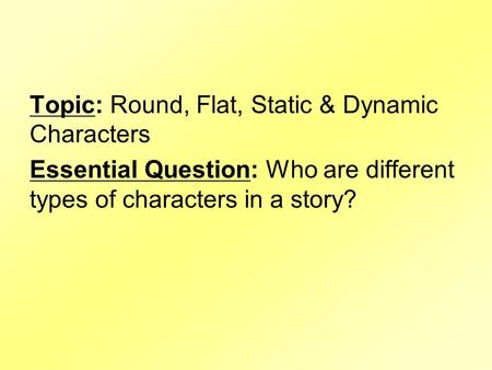 Topic: Round, Flat, Static & Dynamic Characters Essential Question: Who are different types of characters in a story?