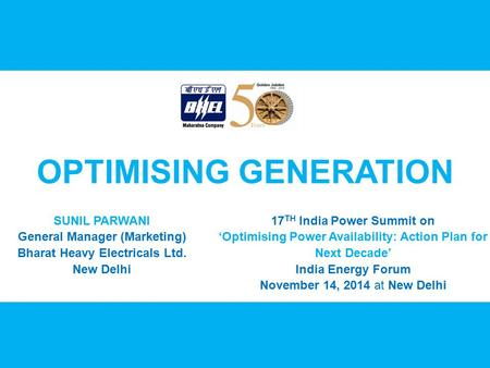 OPTIMISING GENERATION SUNIL PARWANI General Manager (Marketing) Bharat Heavy <strong>Electricals</strong> Ltd. New Delhi 17 TH <strong>India</strong> Power Summit on 'Optimising Power Availability: