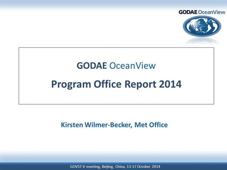 GOVST-V meeting, Beijing, China, 13-17 October 2014 GODAE OceanView Program Office Report 2014 Kirsten Wilmer-Becker, Met Office.