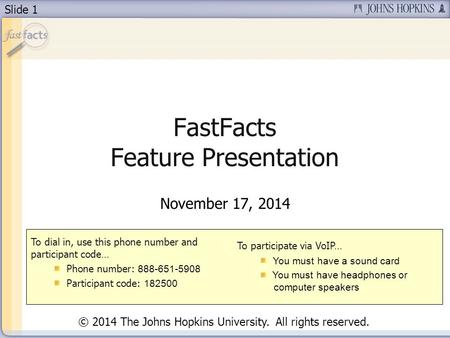 Slide 1 FastFacts Feature Presentation November 17, 2014 To dial in, use this phone number and participant code… Phone number: 888-651-5908 Participant.
