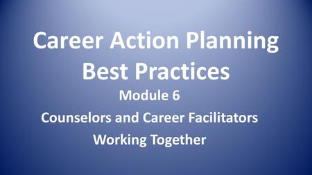 Career Action Planning Best Practices Module 6 Counselors and Career Facilitators Working Together.