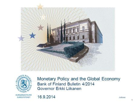 Julkinen Monetary Policy and the Global Economy Governor Erkki Liikanen Bank of Finland Bulletin 4/2014 16.9.2014 1.