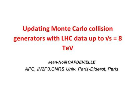 Updating Monte Carlo collision generators with LHC data up to √s = 8 TeV Jean-Noël CAPDEVIELLE APC, IN2P3,CNRS Univ. Paris-Diderot, Paris.