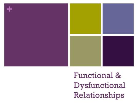 + Functional & Dysfunctional Relationships. + Functional vs. Dysfunctional Relationships Make a comparison chart (T- Chart) in your notebooks and record.