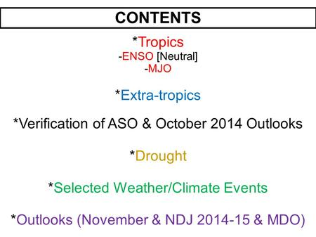 CONTENTS *Tropics -ENSO [Neutral] -MJO *Extra-tropics *Verification of ASO & October 2014 Outlooks *Drought *Selected Weather/Climate Events *Outlooks.