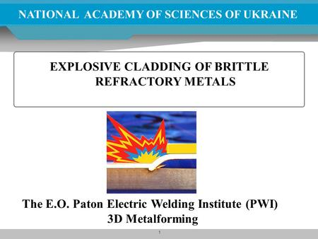 1 NATIONAL ACADEMY OF SCIENCES OF UKRAINE EXPLOSIVE CLADDING OF BRITTLE REFRACTORY METALS The E.O. Paton Electric Welding Institute (PWI) 3D Metalforming.
