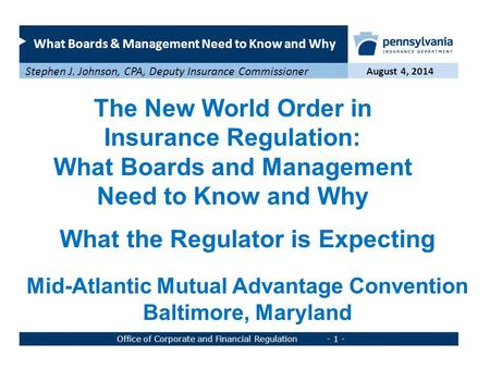 What Boards & Management Need to Know and Why August 4, 2014 Stephen J. Johnson, CPA, Deputy Insurance Commissioner Office of Corporate and Financial Regulation.