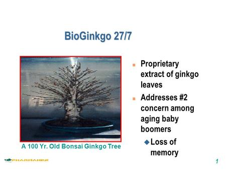1 BioGinkgo 27/7 A 100 Yr. Old Bonsai Ginkgo Tree n Proprietary extract of ginkgo leaves n Addresses #2 concern among aging baby boomers u Loss of memory.