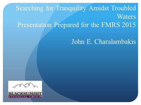 Searching for Tranquility Amidst Troubled Waters Presentation Prepared for the FMRS 2015 John E. Charalambakis.