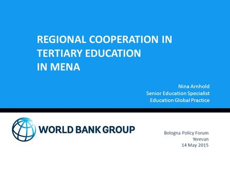 REGIONAL COOPERATION IN TERTIARY EDUCATION IN MENA Nina Arnhold Senior Education Specialist Education Global Practice Bologna Policy Forum Yerevan 14 May.