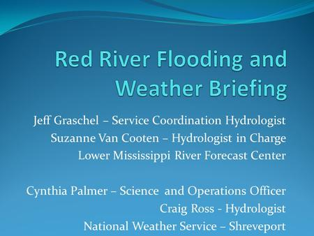 Jeff Graschel – Service Coordination Hydrologist Suzanne Van Cooten – Hydrologist in Charge Lower Mississippi River Forecast Center Cynthia Palmer – Science.