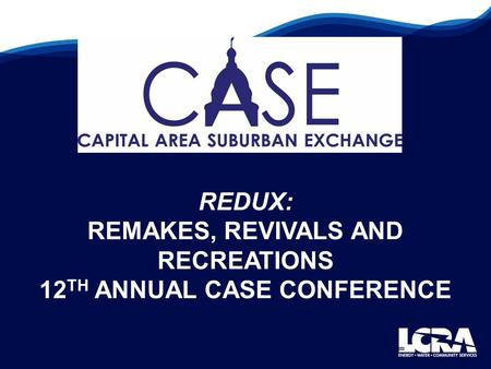 REDUX: REMAKES, REVIVALS AND RECREATIONS 12 TH ANNUAL CASE CONFERENCE.