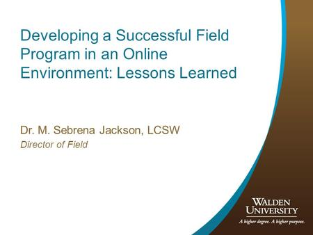 Developing a Successful Field Program in an Online Environment: Lessons Learned Dr. M. Sebrena Jackson, LCSW Director of Field.