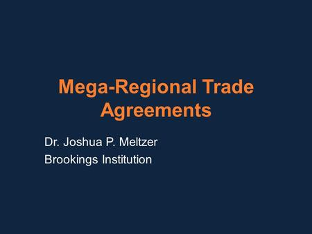 Mega-Regional Trade Agreements Dr. Joshua P. Meltzer Brookings Institution.