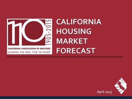 CALIFORNIA HOUSING MARKET FORECAST April 2015. CALIFORNIA HOUSING MARKET OUTLOOK SERIES: CA Housing Market Outlook SOURCE: CALIFORNIA ASSOCIATION OF REALTORS®