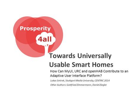 Towards Universally Usable Smart Homes How Can MyUI, URC and openHAB Contribute to an Adaptive User Interface Platform? Lukas Smirek, Stuttgart Media University,