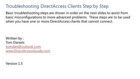 Troubleshooting DirectAccess Clients Step by Step Basic troubleshooting steps are shown in order on the next slides to assist from basic misconfigurations.