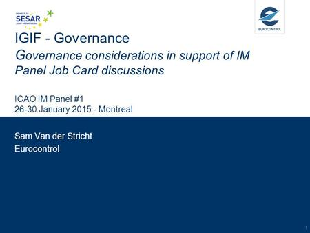 IGIF - Governance G overnance considerations in support of IM Panel Job Card discussions ICAO IM Panel #1 26-30 January 2015 - Montreal Sam Van der Stricht.