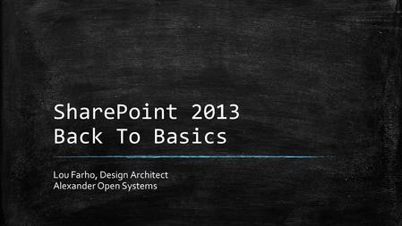 SharePoint 2013 Back To Basics Lou Farho, Design Architect Alexander Open Systems.