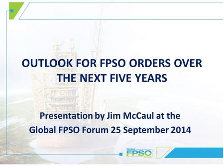OUTLOOK FOR FPSO ORDERS OVER THE NEXT FIVE YEARS Presentation by Jim McCaul at the Global FPSO Forum 25 September 2014.