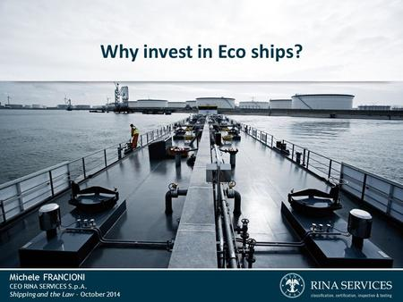 Michele FRANCIONI CEO RINA SERVICES S.p.A. Shipping and the Law - October 2014 Why invest in Eco ships?