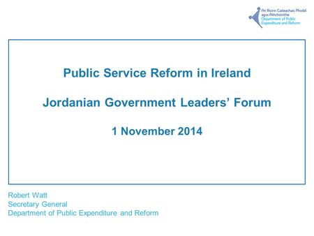 Robert Watt Secretary General Department of Public Expenditure and Reform Public Service Reform in Ireland Jordanian Government Leaders' Forum 1 November.