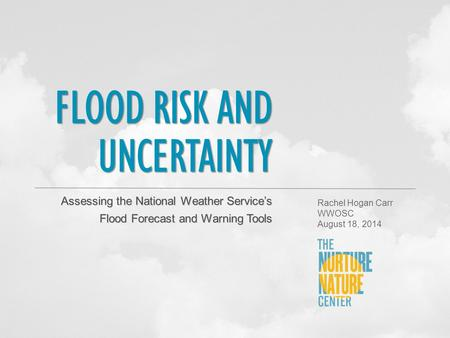 FLOOD RISK AND UNCERTAINTY Assessing the National Weather Service's Flood Forecast and Warning Tools Rachel Hogan Carr WWOSC August 18, 2014.