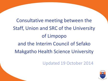 Updated 19 October 2014 Consultative meeting between the Staff, Union and SRC of the University of Limpopo and the Interim Council of Sefako Makgatho Health.