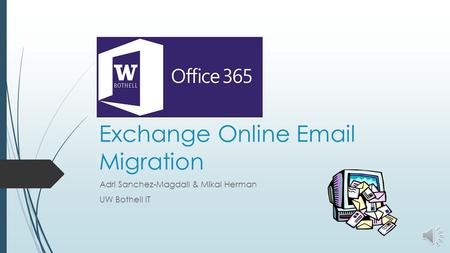Office 365 Exchange Online Email Migration Adri Sanchez-Magdall & Mikal Herman UW Bothell IT.
