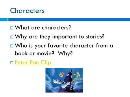 Characters  What are characters?  Why are they important to stories?  Who is your favorite character from a book or movie? Why?  Peter Pan Clip Peter.
