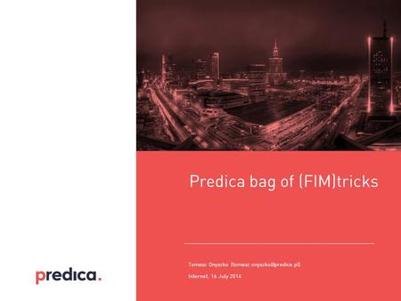 Internet, 16 July 2014 Predica bag of (FIM)tricks Tomasz Onyszko