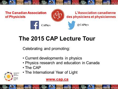 The Canadian Association of Physicists L'Association canadienne des physiciens et physiciennes The 2015 CAP Lecture Tour www.cap.ca CAPhys The Canadian.