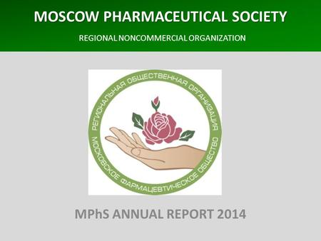 MOSCOW PHARMACEUTICAL SOCIETY MOSCOW PHARMACEUTICAL SOCIETY REGIONAL NONCOMMERCIAL ORGANIZATION MPhS ANNUAL REPORT 2014.