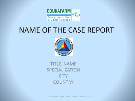 NAME OF THE CASE REPORT TITLE, NAME SPECIALIZATION CITY COUNTRY INTERNATIONAL PRM CONGRESS PRAGUE, CZ.