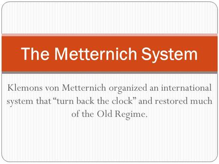 "Klemons von Metternich organized an international system that ""turn back the clock"" and restored much of the Old Regime. The Metternich System."