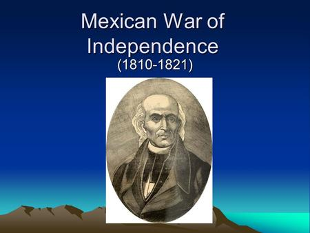 Mexican War of Independence (1810-1821). In the beginning Miguel Hidalgo, a Catholic priest read the Grito de Dolores, The Grito de Dolores was a movement.