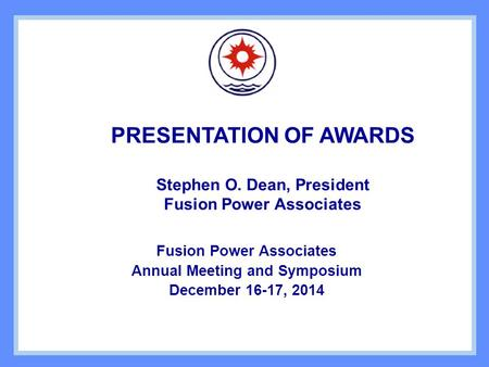 PRESENTATION OF AWARDS Stephen O. Dean, President Fusion Power Associates Annual Meeting and Symposium December 16-17, 2014.