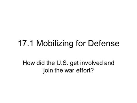 17.1 Mobilizing for Defense How did the U.S. get involved and join the war effort?