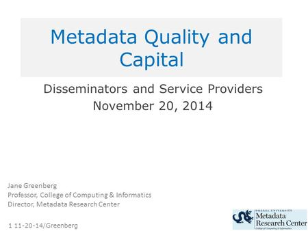 1 11-20-14/Greenberg Metadata Quality and Capital Disseminators and Service Providers November 20, 2014 Jane Greenberg Professor, College of Computing.