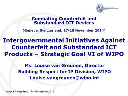 Geneva, Switzerland, 17-18 November 2014 Intergovernmental Initiatives Against Counterfeit and Substandard ICT Products – Strategic Goal VI of WIPO Ms.