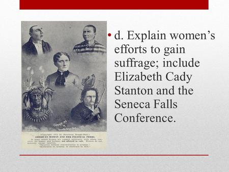 D. Explain women's efforts to gain suffrage; include Elizabeth Cady Stanton and the Seneca Falls Conference.