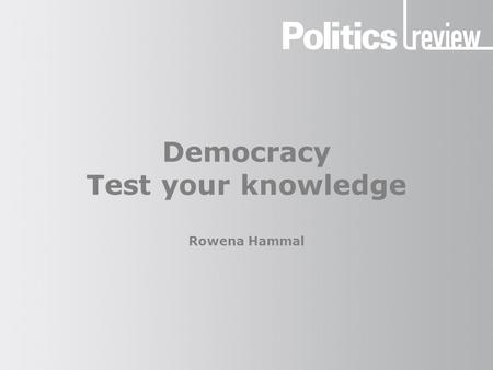 Democracy Test your knowledge Rowena Hammal. Democracy: Test your knowledge How to take the quiz Write your answers down as you go. Find out your total.