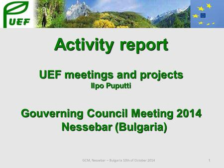 GCM, Nessebar – Bulgaria 10th of October 2014 1 Activity report UEF meetings and projects Ilpo Puputti Gouverning Council Meeting 2014 Nessebar (Bulgaria)