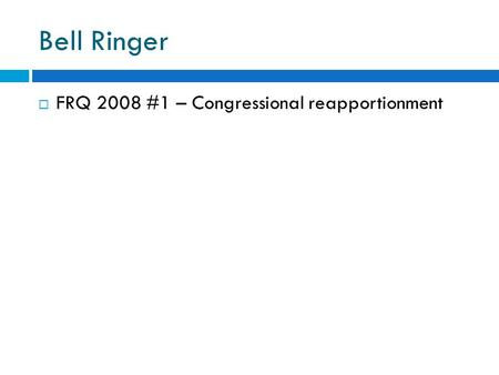 Bell Ringer  FRQ 2008 #1 – Congressional reapportionment.