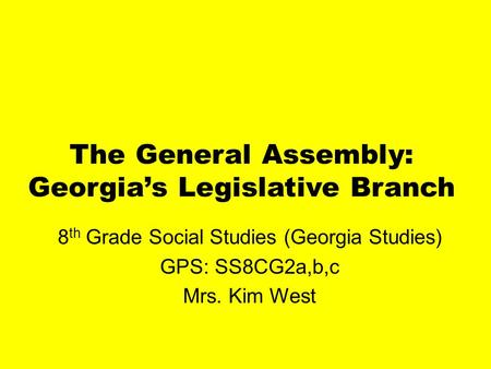 The General Assembly: Georgia's Legislative Branch 8 th Grade Social Studies (Georgia Studies) GPS: SS8CG2a,b,c Mrs. Kim West.