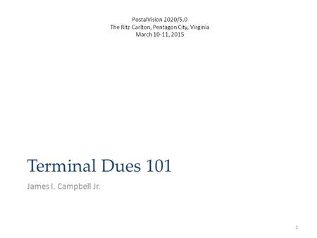 Terminal Dues 101 James I. Campbell Jr. 1 PostalVision 2020/5.0 The Ritz Carlton, Pentagon City, Virginia March 10-11, 2015.