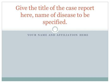 YOUR NAME AND AFFILIATION HERE Give the title of the case report here, name of disease to be specified.
